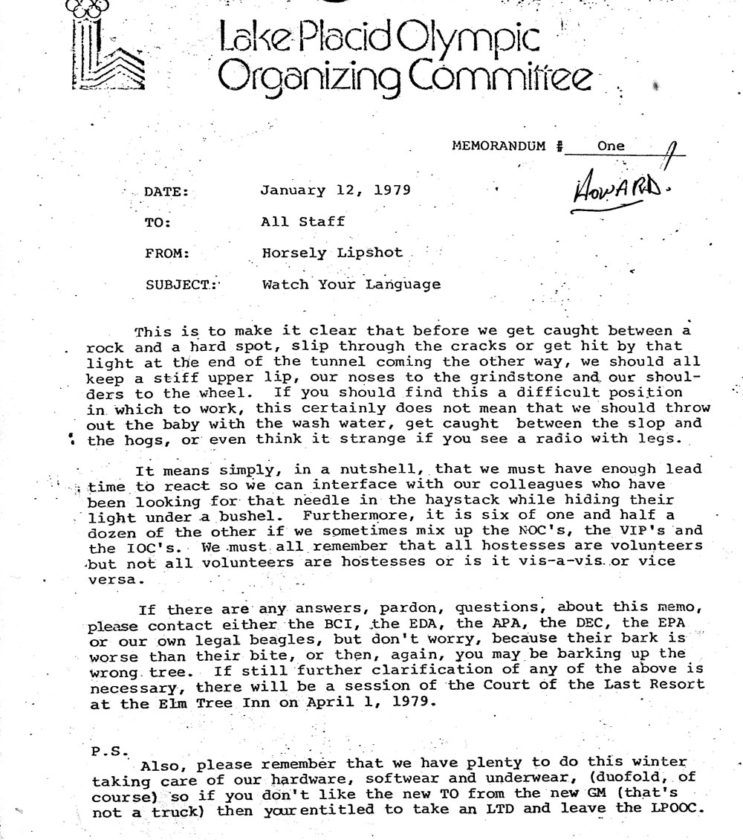 """It is a coincidence that I ran across this memo I wrote in January 1979 in which I tried to simplify memo writing for the staff of the Lake Placid Olympic Organizing Committee. Some thought, I guess, that writing a memo gave real status to the writer so our mailboxes would be full every day. The line about """"radios with legs""""came from a guy in communications who said radios (walkie-talkies) were missing from his supply room ... the radios just walked out.  Archie Swinyer brought the memo to Jack Wilkins who was in the hospital at the time and Archie said he was laughing so hard they had to bring him more oxygen. This copy of the memo was mailed to me back then with the """"Howard""""! written in the corner like he was the only person who discovered that I was Horsley Lipshot."""