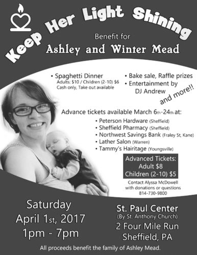 """Flyer submitted to Times Observer A small group of friends is planning a large benefit for the late Ashley Mead and family. Ashley was a Sheffield High School graduate murdered in Colorado in February. The fundraiser, """"Keep Her Light Shining,"""" will include a spaghetti dinner from 1 to 7 p.m. Saturday, April 1, at St. Paul Center in Sheffield. There will also be raffles, a bake sale and entertainment. The benefit will help raise funds for burial, and for the futuer of her one-year-old daughter, Winter, left behind. For information, or donations of money or items to raffle, email Alyssa McDowell at alyssarosemcd@gmail.com, or call (814)730-9800."""